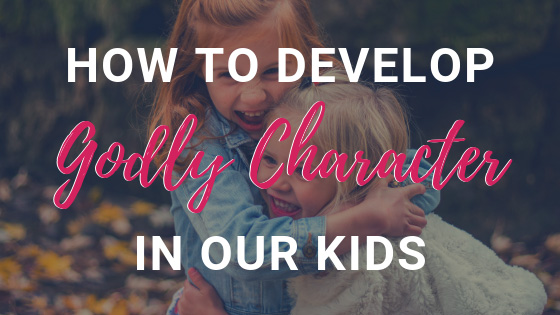 How To Develop Godly Character In Our Kids