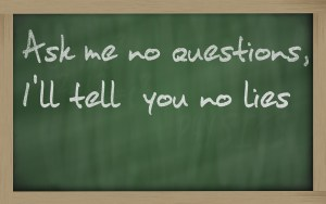 """Ask Me No Questions, I'll Tell You No Lies"" written on a blackboard"