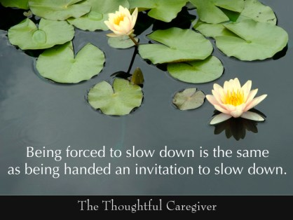 Being forced to slow down is the same as being handed an invitation to slow down.