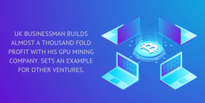 UK businessman builds almost a thousand fold profit with his GPU mining company. Sets an example for other ventures.