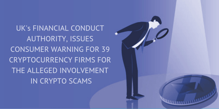UK's FINANCIAL CONDUCT AUTHORITY, ISSUES CONSUMER WARNING FOR 39 CRYPTOCURRENCY FIRMS FOR THE ALLEGED INVOLVEMENT IN CRYPTO SCAMS