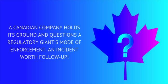 A Canadian company holds its ground and questions a regulatory giant's mode of enforcement. An incident worth follow-up!