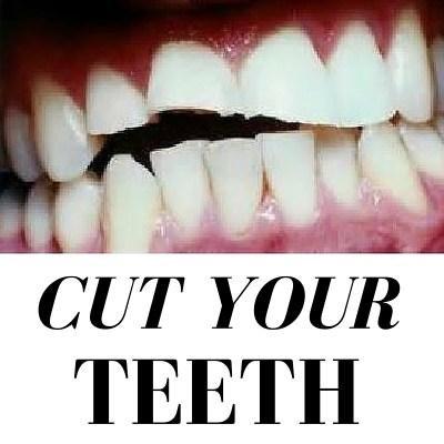 CUT YOUR TEETH