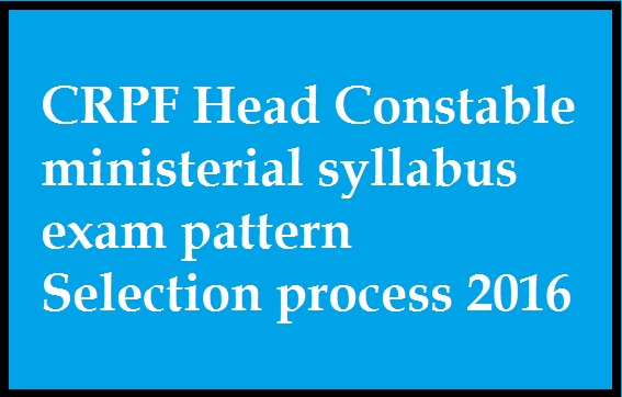 CRPF Head Constable ministerial syllabus exam pattern Selection process 2016