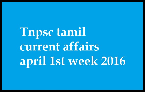 Tnpsc tamil current affairs april 1st week 2016