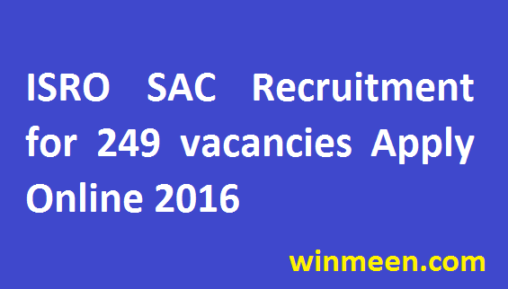 ISRO SAC Recruitment for 249 vacancies of Scientist, Technician & Other Posts Apply Online 2016