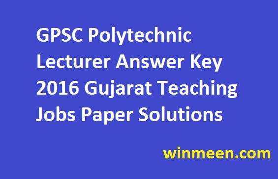 GPSC Polytechnic Lecturer Answer Key 2016 Gujarat Teaching Jobs Paper Solutions