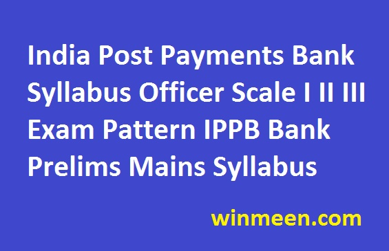 India Post Payments Bank Syllabus Officer Scale I II III Exam Pattern IPPB Bank Prelims Mains Syllabus