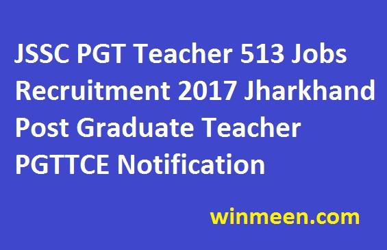 JSSC PGT Teacher 513 Jobs Recruitment 2017 Jharkhand Post Graduate Teacher PGTTCE Notification