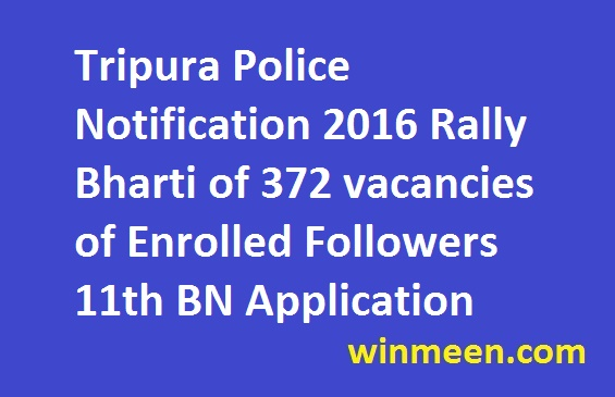 Tripura Police Notification 2016 Rally Bharti of 372 vacancies of Enrolled Followers 11th BN Application