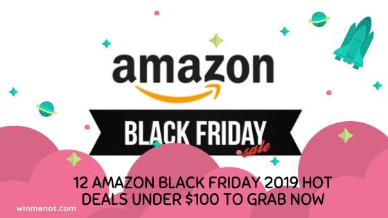 12 Amazon Black Friday 2019 Hot Deals under $100 To Grab now