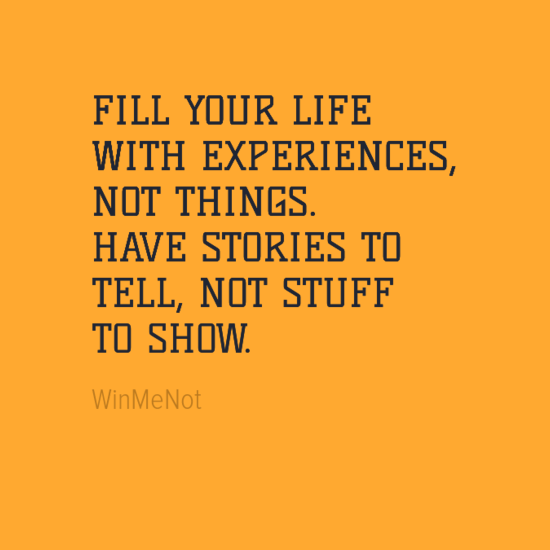 FILL YOUR LIFE WITH EXPERIENCES, NOT THINGS. HAVE STORIES TO TELL, NOT STUFF TO SHOW.