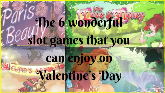 The 6 wonderful slot games that you can enjoy on Valentine's Day