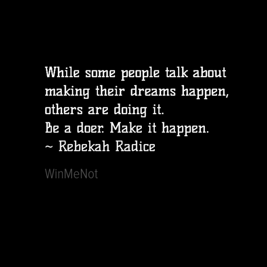 While some people talk about making their dreams happen, others are doing it. Be a doer. Make it happen. ~ Rebekah Radice