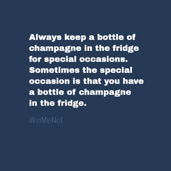 Always keep a bottle of champagne in the fridge for special occasions. Sometimes the special occasion is that you have a bottle of champagne in the fridge.