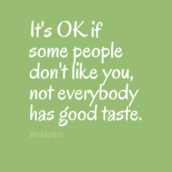 It's OK if some people don't like you, not everybody has good taste.
