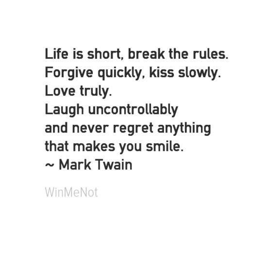 Life is short, break the rules. Forgive quickly, kiss slowly. Love truly. Laugh uncontrollably and never regret anything that makes you smile. ~ Mark Twain