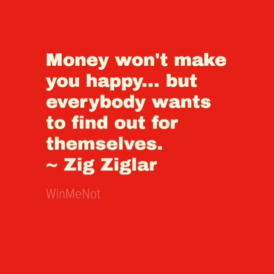 Money won't make you happy... but everybody wants to find out for themselves. ~ Zig Ziglar
