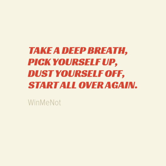 TAKE A DEEP BREATH, PICK YOURSELF UP, DUST YOURSELF OFF, START ALL OVER AGAIN.