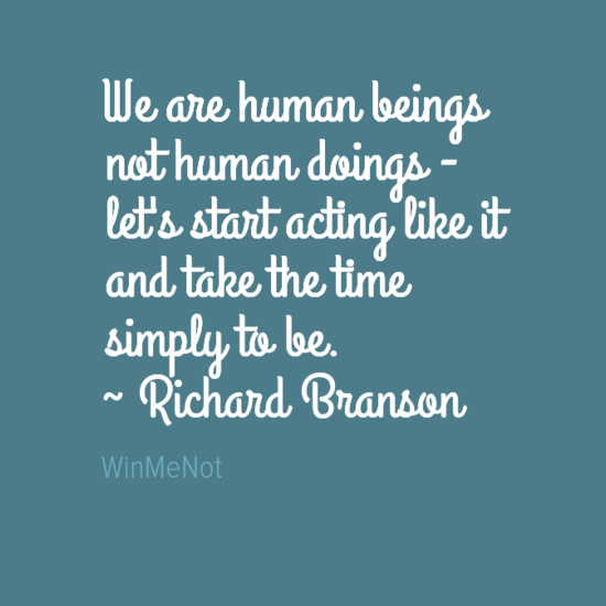 We are human beings not human doings - let's start acting like it and take the time simply to be. ~ Richard Branson