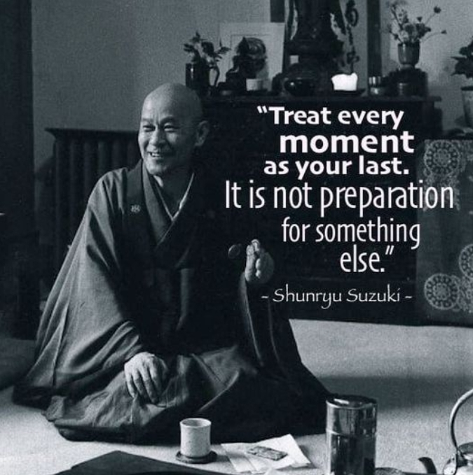 "Monday thought: ""Treat every moment as your last. It is not preparation for something else."" ~ Shunryu Suzuki~"