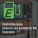 Elektrofahrzeuge - Chancen und Risiken für die Feuerwehr