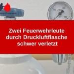 Zwei Feuerwehrleute durch Druckluftflasche schwer verletzt