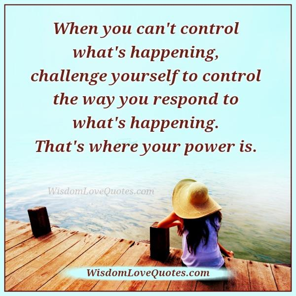 Image result for when you can't control what's happening challenge yourself quote