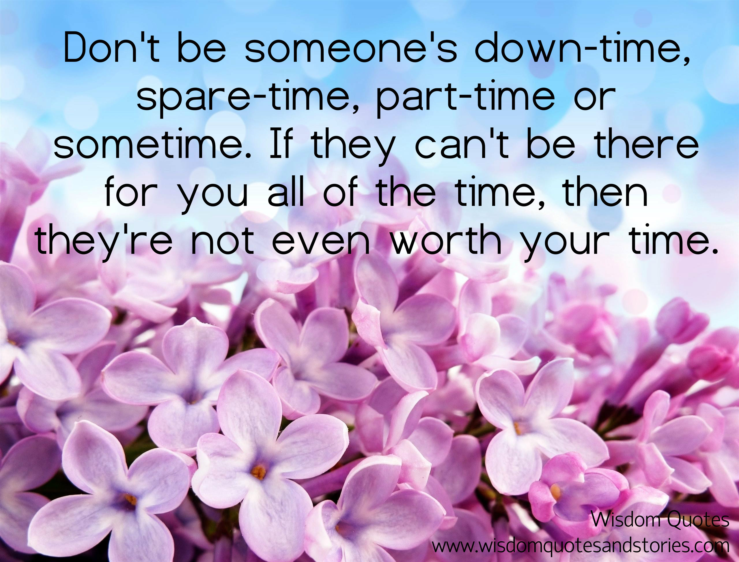 If Someone Can T Be There For You All The Time Then They Re Not Worth Your Time