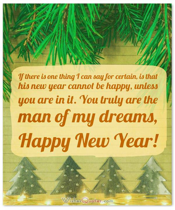 Happy New Year Messages for Husband: If there is one thing I can say for certain, is that his new year cannot be happy, unless you are in it. You truly are the man of my dreams, Happy New Year!