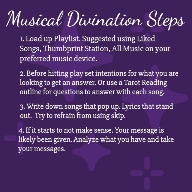 Musical Divination Steps  1. Load up Playlist. Suggested using Liked Songs, Thumbprint Station, All Music on your preferred music device.  2.Before hitting play set intentions for what you are looking to get an answer. Or use a Tarot Reading outline for questions to answer with each song.   3.Write down songs that pop up. Lyrics that stand out.  Try to refrain from using skip.  4. If it starts to not make sense. Your message is likely been given. Analyze what you have and take your messages.