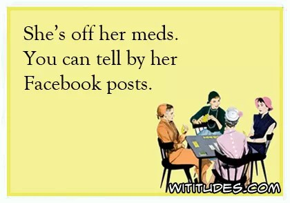 Shes Off Her Meds Can Tell By Facebook Posts Ecard Funny