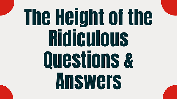 The Height of the Ridiculous Questions & Answers