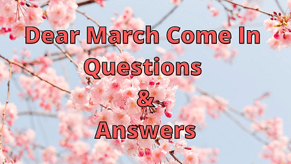 Dear March Come In Questions & Answers