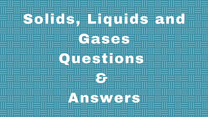 Solids, Liquids and Gases Questions & Answers