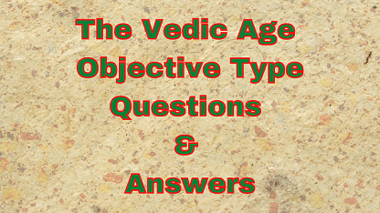 The Vedic Age Objective Type Questions & Answers