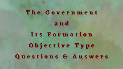 The Government and Its Formation Objective Type Questions & Answers