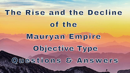 The Rise and the Decline of the Mauryan Empire Objective Type Questions & Answers