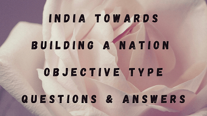 India Towards Building A Nation Objective Type Questions & Answers