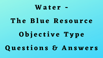Water - The Blue Resource Objective Type Questions & Answers