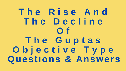 The Rise and the Decline of The Guptas Objective Type Questions & Answers