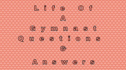 Life Of A Gymnast Questions & Answers