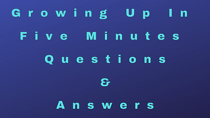 Growing Up In Five Minutes Questions & Answers