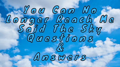 You Can No Longer Reach Me Said The Sky Questions & Answers