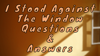 I Stood Against The Window Questions & Answers