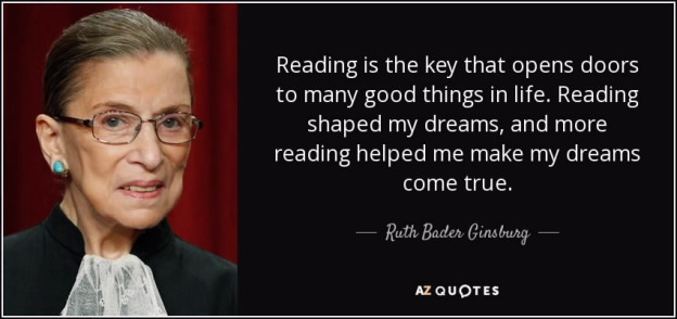 Reading is the key that opens doors to many good things in life. Reading shaped my dreams, and more reading helped me make my dreams come true. - RBG