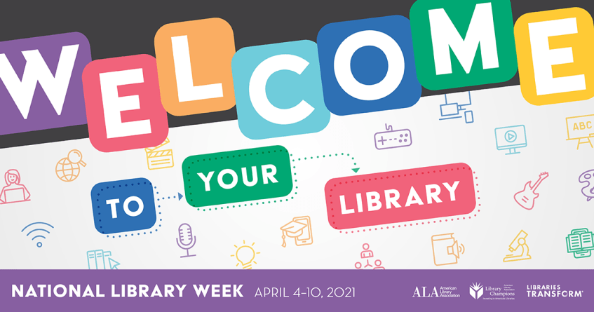 Welcome to Your Library in colorful block letters, National Library Week, April 4-10, 2021