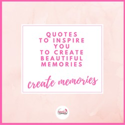 Quotes to inspire you to create beautiful memories