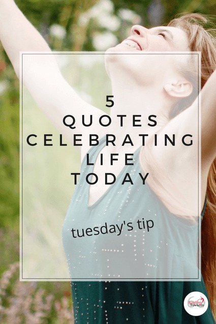 Tuesday S Tip 5 Quotes To Celebrate Life Today Women Living Well After 50