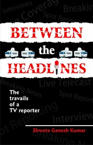 Shweta Ganesh Kumar's Between The Headlines - The Travails Of A TV Reporter